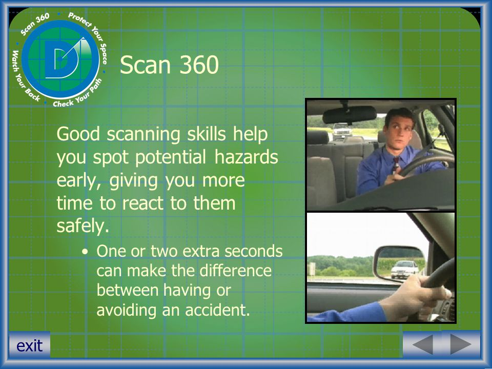exit Scan 360 Good scanning skills help you spot potential hazards early, giving you more time to react to them safely. One or two extra seconds can m