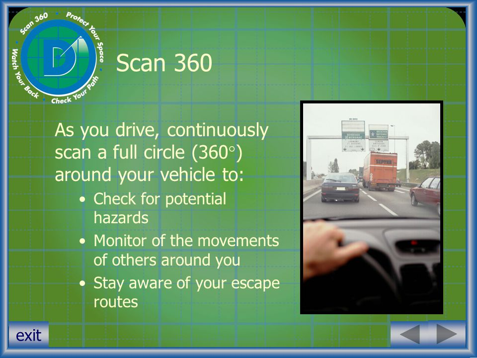 exit Scan 360 As you drive, continuously scan a full circle (360  ) around your vehicle to: Check for potential hazards Monitor of the movements of o