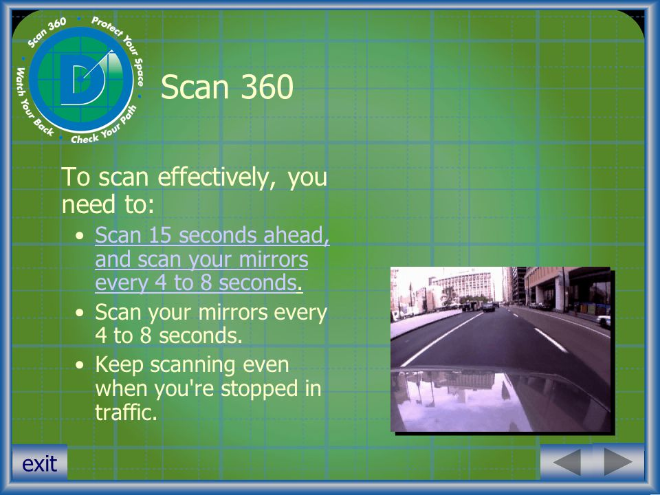 exit Scan 360 To scan effectively, you need to: Scan 15 seconds ahead, and scan your mirrors every 4 to 8 seconds.Scan 15 seconds ahead, and scan your