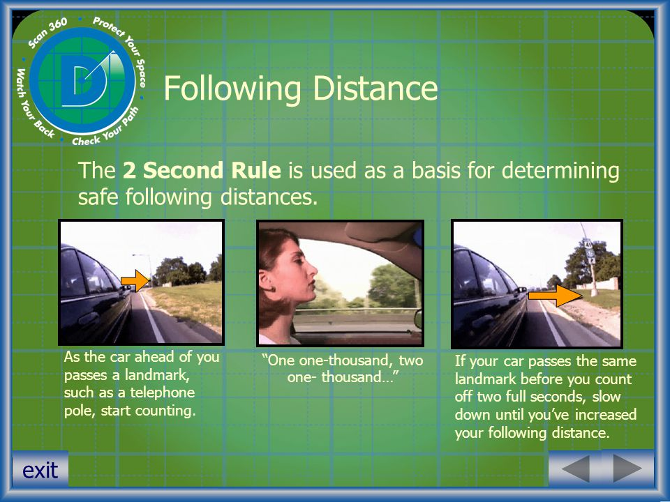 exit Following Distance The 2 Second Rule is used as a basis for determining safe following distances. If your car passes the same landmark before you