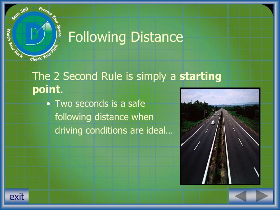 exit Following Distance The 2 Second Rule is simply a starting point. Two seconds is a safe following distance when driving conditions are ideal…