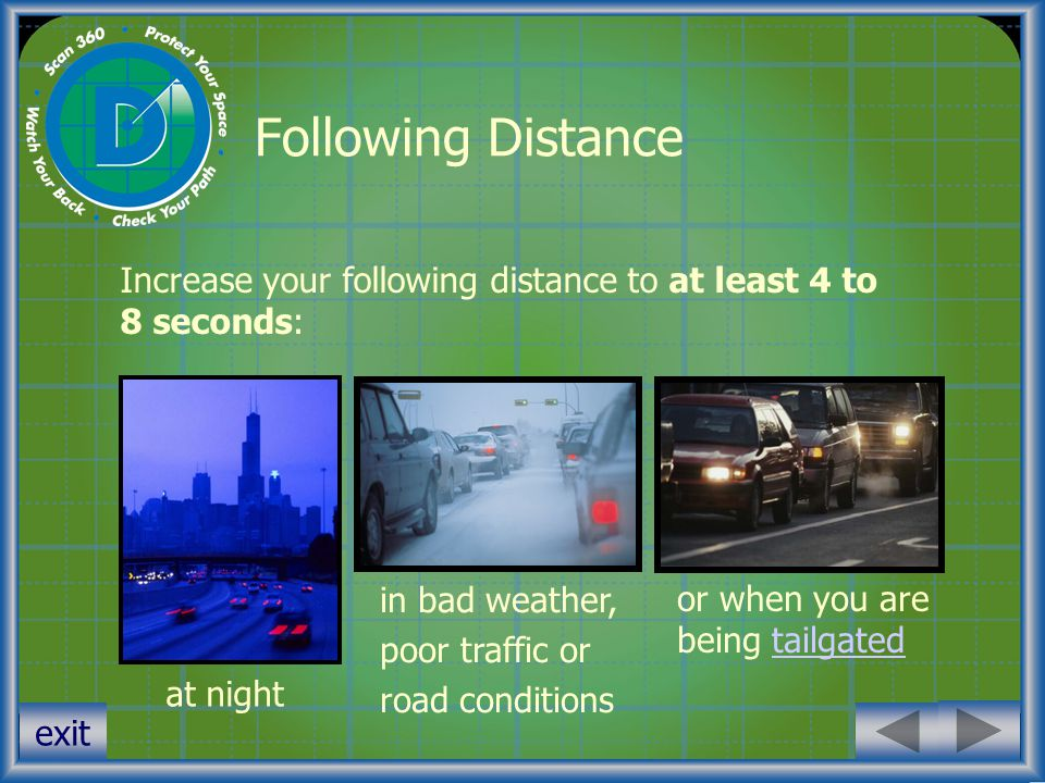 exit Following Distance Increase your following distance to at least 4 to 8 seconds: at night in bad weather, poor traffic or road conditions or when