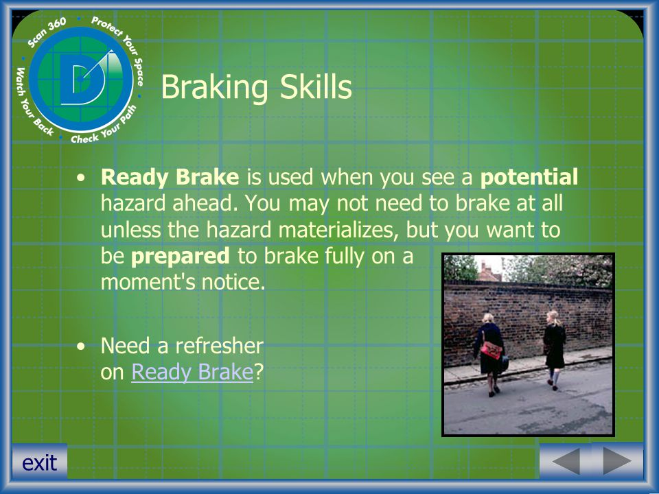 exit Braking Skills Ready Brake is used when you see a potential hazard ahead. You may not need to brake at all unless the hazard materializes, but yo