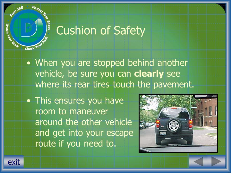 exit Cushion of Safety When you are stopped behind another vehicle, be sure you can clearly see where its rear tires touch the pavement. This ensures