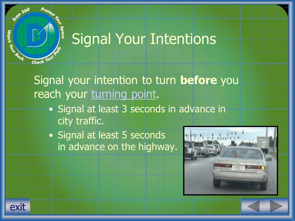exit Signal Your Intentions Signal your intention to turn before you reach your turning point.turning point Signal at least 3 seconds in advance in ci