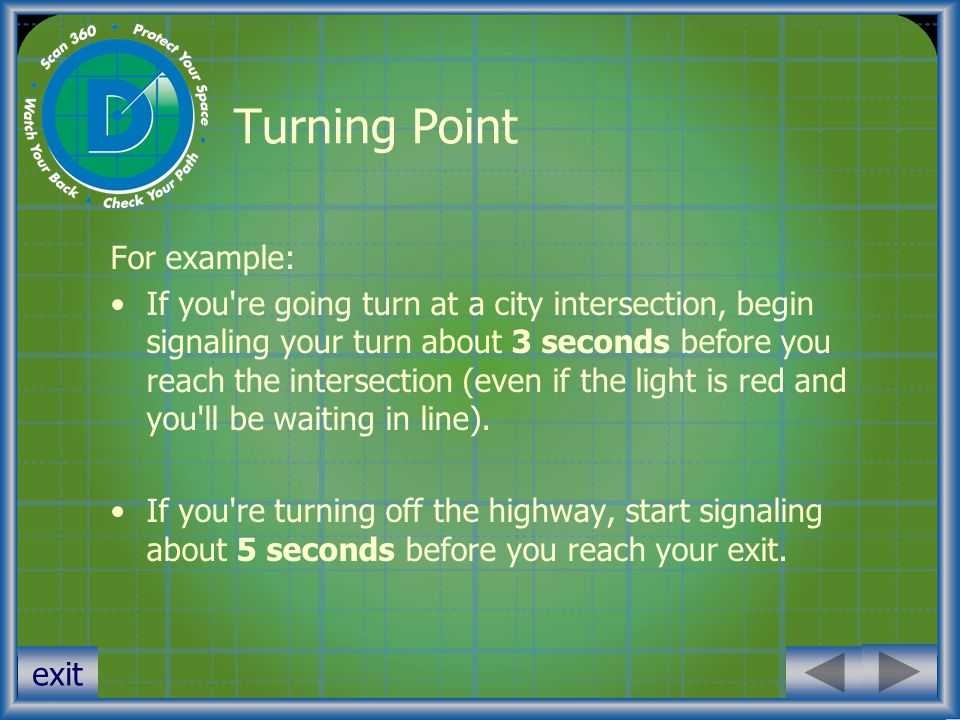 exit Turning Point For example: If you're going turn at a city intersection, begin signaling your turn about 3 seconds before you reach the intersecti