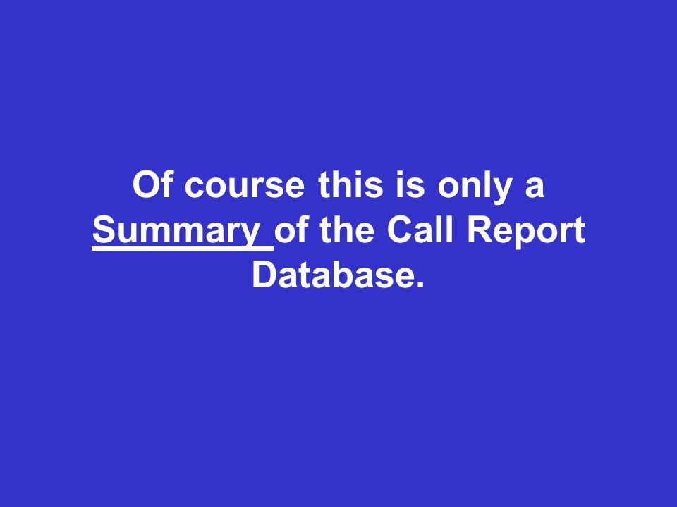 Of course this is only a Summary of the Call Report Database.