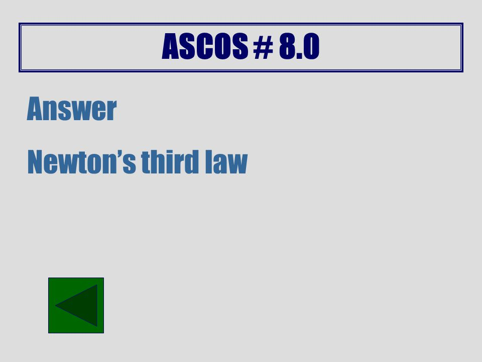 ASCOS # 8.0 Answer A force equal in size and opposite in direction.