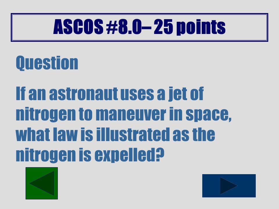 ASCOS #8.0– 20 points Question According to Newton's third law of motion, when a force is exerted on an object what does a second force produce?