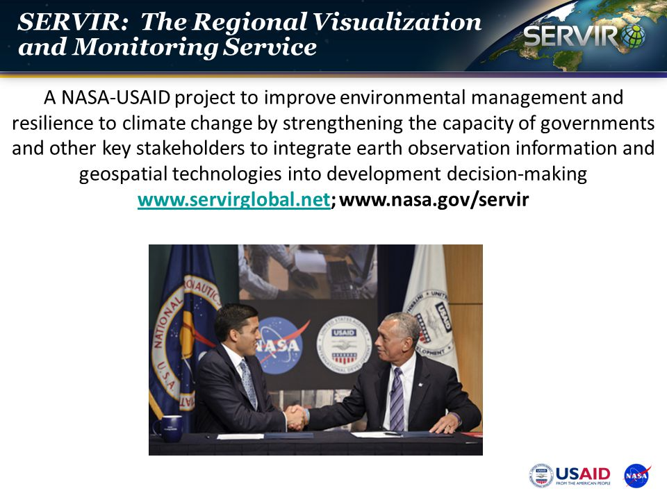 SERVIR: The Regional Visualization and Monitoring Service A NASA-USAID project to improve environmental management and resilience to climate change by
