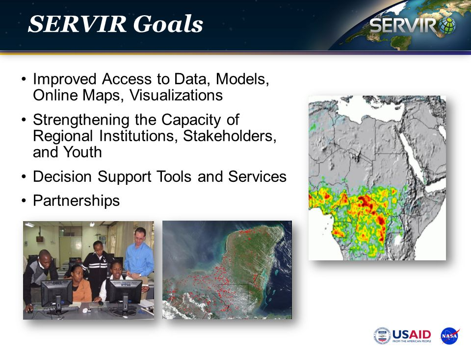SERVIR Goals Improved Access to Data, Models, Online Maps, Visualizations Strengthening the Capacity of Regional Institutions, Stakeholders, and Youth