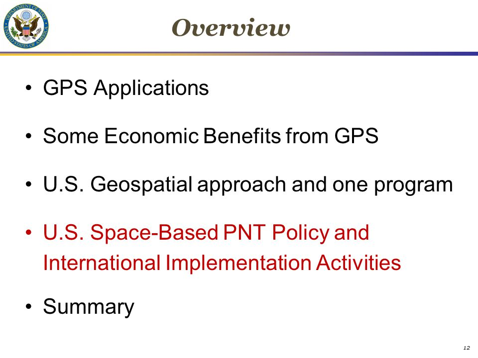 Overview GPS Applications Some Economic Benefits from GPS U.S. Geospatial approach and one program U.S. Space-Based PNT Policy and International Imple