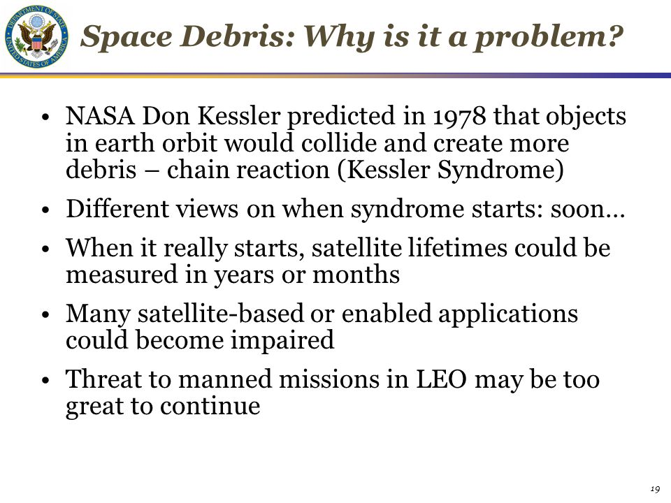 Space Debris: Why is it a problem? NASA Don Kessler predicted in 1978 that objects in earth orbit would collide and create more debris – chain reactio