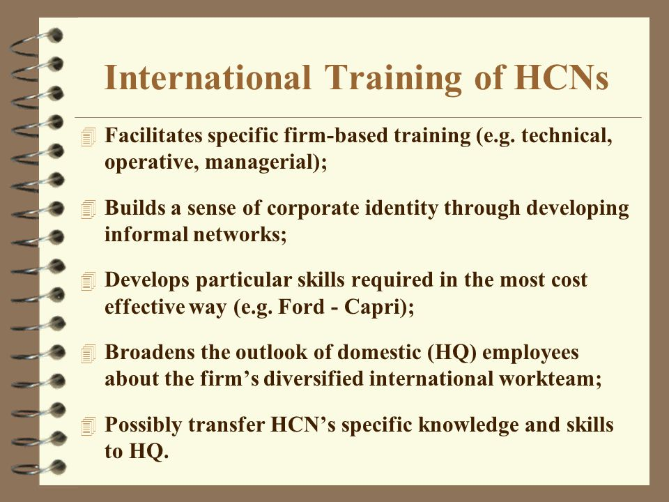 T & D for HCNs and TCNs Management training provided to HCNs and TCNs should address: –need to avoid the mistake of simply exporting Parent country T & D programs to other countries –the management training for host country and TCNs need to be linked to the strategic situation in each country as well as to the overall strategy of the firm –the need to utilise much further the practice of developing HCN managers through developmental transfers to corporate headquarters