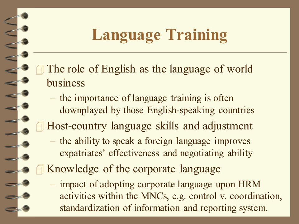 Language Training 4 The role of English as the language of world business –the importance of language training is often downplayed by those English-speaking countries 4 Host-country language skills and adjustment –the ability to speak a foreign language improves expatriates' effectiveness and negotiating ability 4 Knowledge of the corporate language –impact of adopting corporate language upon HRM activities within the MNCs, e.g.