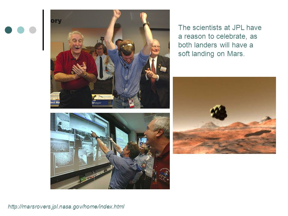 http://marsrovers.jpl.nasa.gov/home/index.html The scientists at JPL have a reason to celebrate, as both landers will have a soft landing on Mars.