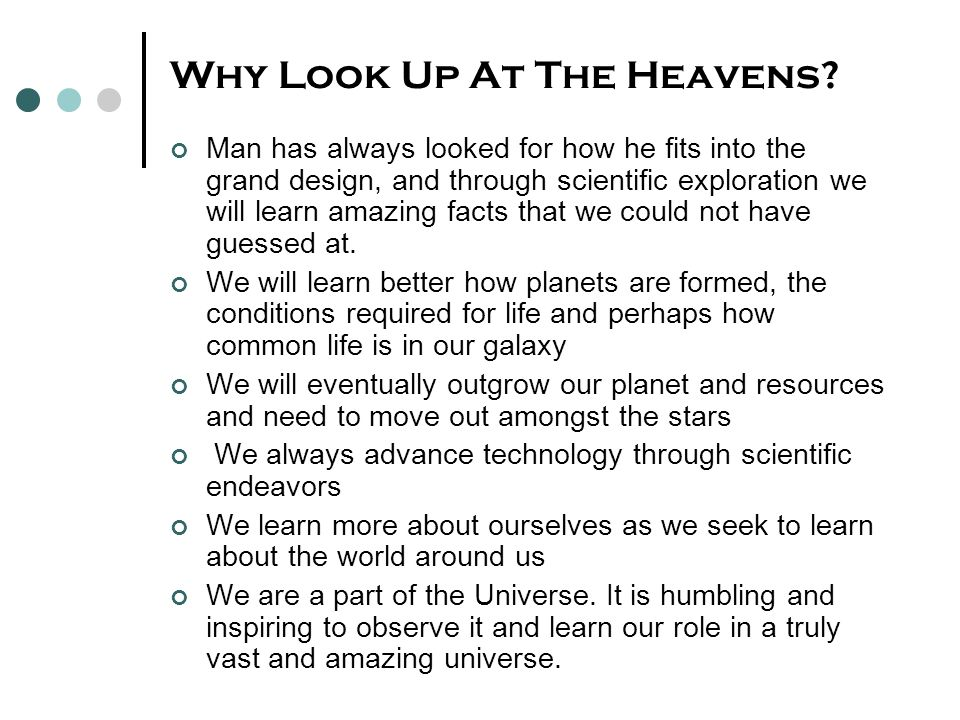 Why Look Up At The Heavens? Man has always looked for how he fits into the grand design, and through scientific exploration we will learn amazing fact
