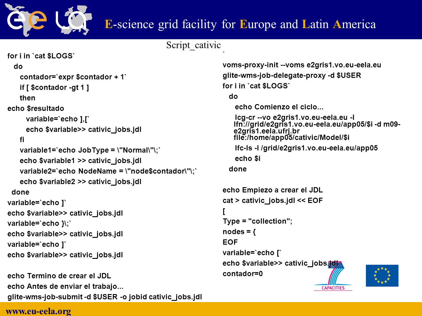 www.eu-eela.org E-science grid facility for Europe and Latin America ` voms-proxy-init --voms e2gris1.vo.eu-eela.eu glite-wms-job-delegate-proxy -d $USER for i in `cat $LOGS` do echo Comienzo el ciclo...