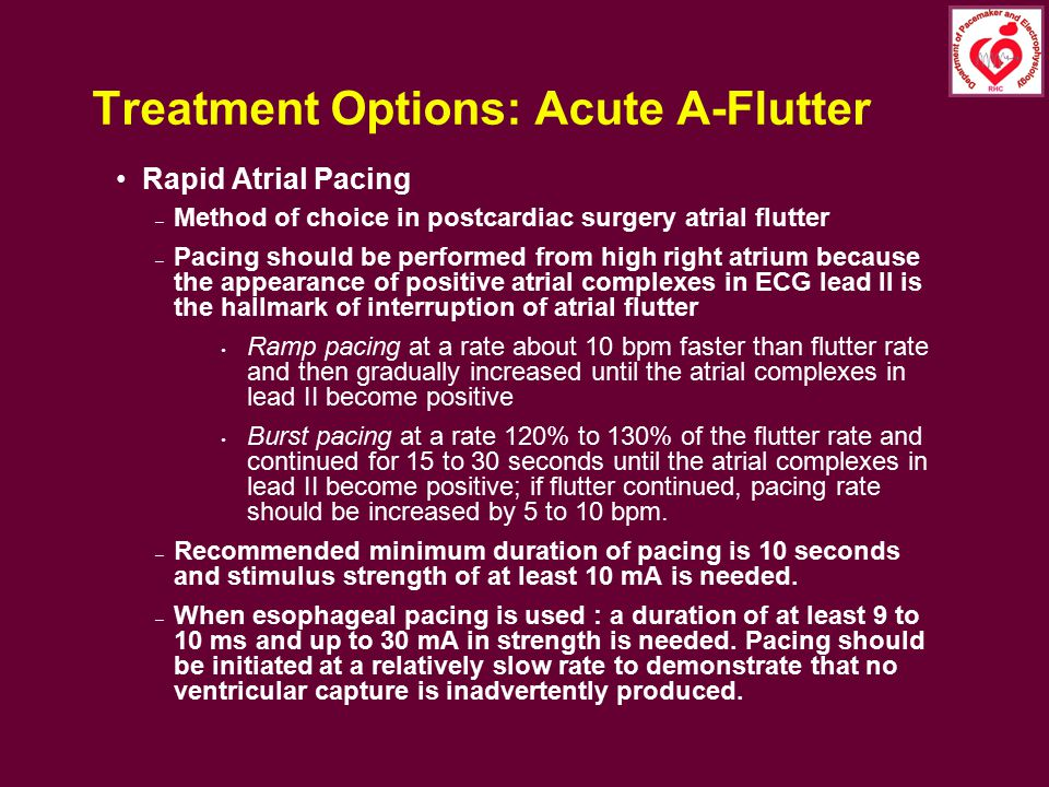 Treatment Options: Acute A-Flutter Rapid Atrial Pacing – Method of choice in postcardiac surgery atrial flutter – Pacing should be performed from high