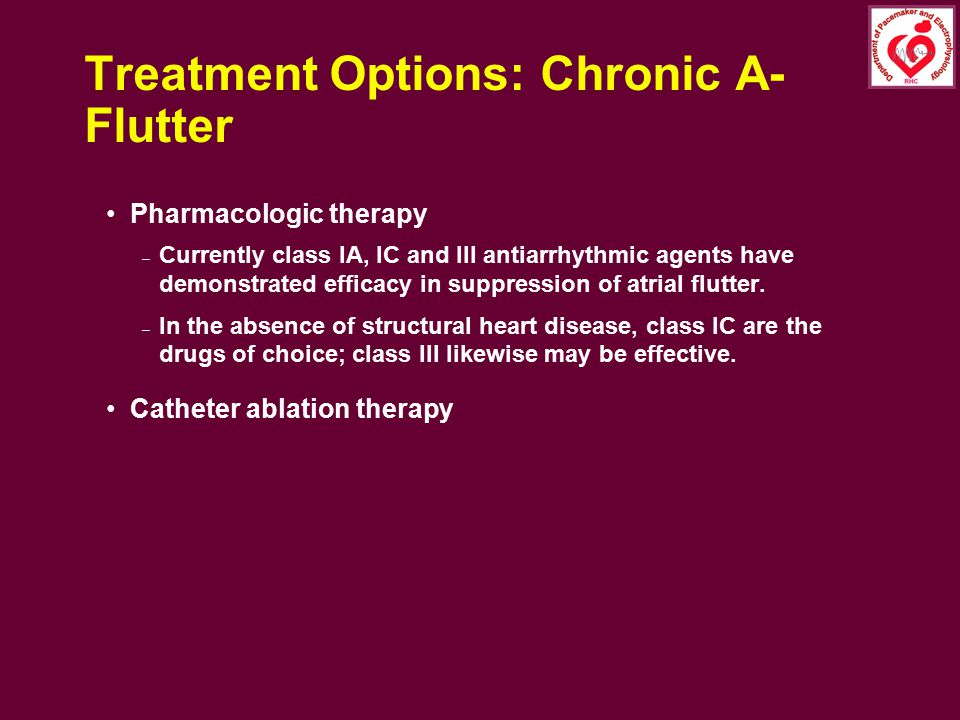Treatment Options: Chronic A- Flutter Pharmacologic therapy – Currently class IA, IC and III antiarrhythmic agents have demonstrated efficacy in suppr