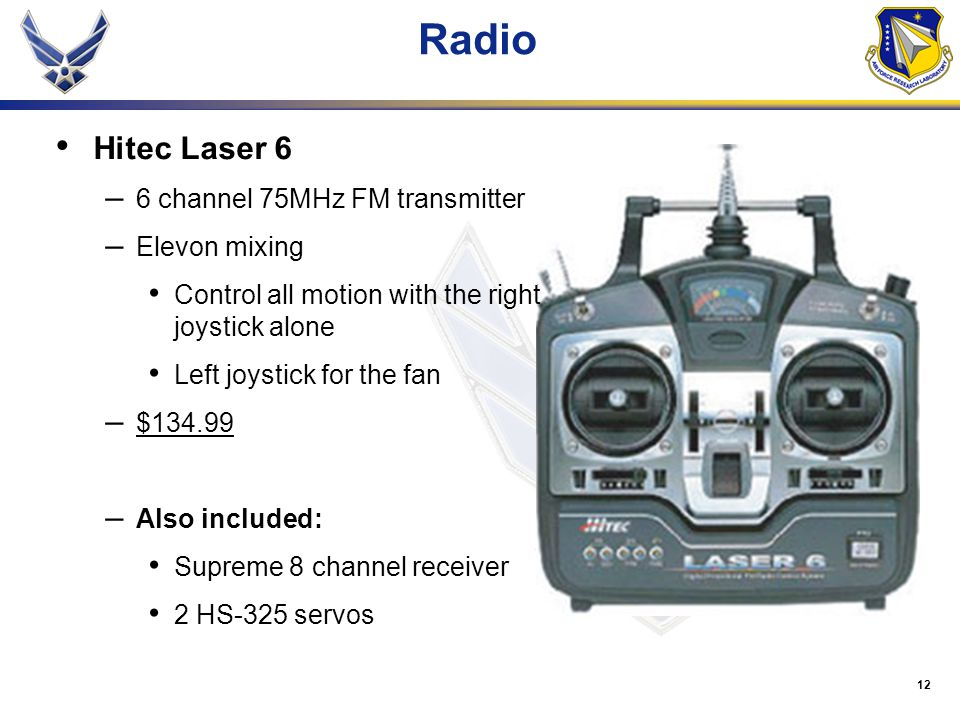 12 Radio Hitec Laser 6 – 6 channel 75MHz FM transmitter – Elevon mixing Control all motion with the right joystick alone Left joystick for the fan – $134.99 – Also included: Supreme 8 channel receiver 2 HS-325 servos