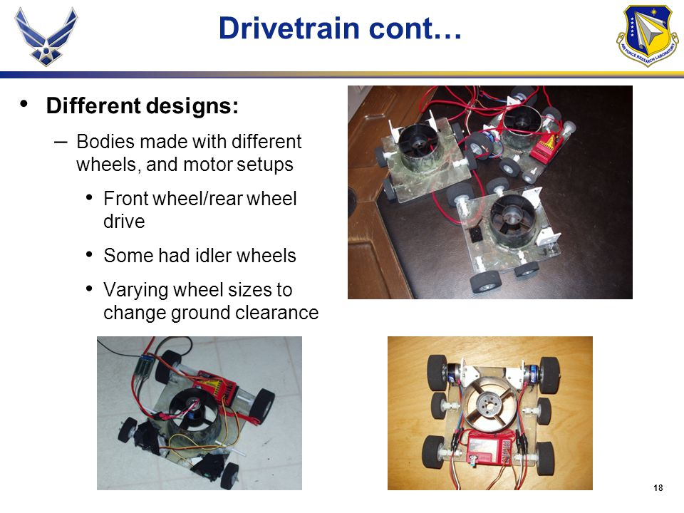 18 Drivetrain cont… Different designs: – Bodies made with different wheels, and motor setups Front wheel/rear wheel drive Some had idler wheels Varying wheel sizes to change ground clearance