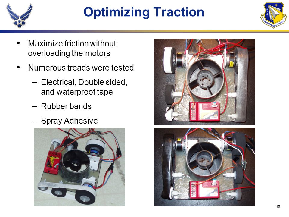 19 Optimizing Traction Maximize friction without overloading the motors Numerous treads were tested – Electrical, Double sided, and waterproof tape – Rubber bands – Spray Adhesive