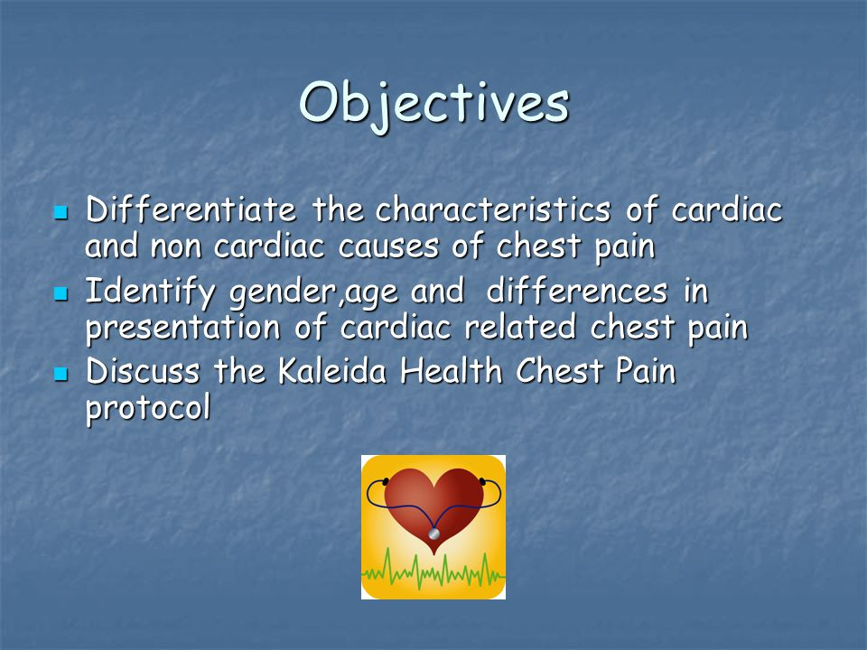 Objectives Differentiate the characteristics of cardiac and non cardiac causes of chest pain Differentiate the characteristics of cardiac and non cardiac causes of chest pain Identify gender,age and differences in presentation of cardiac related chest pain Identify gender,age and differences in presentation of cardiac related chest pain Discuss the Kaleida Health Chest Pain protocol Discuss the Kaleida Health Chest Pain protocol