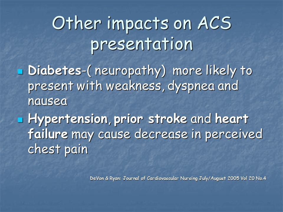 Other impacts on ACS presentation Diabetes-( neuropathy) more likely to present with weakness, dyspnea and nausea Diabetes-( neuropathy) more likely to present with weakness, dyspnea and nausea Hypertension, prior stroke and heart failure may cause decrease in perceived chest pain Hypertension, prior stroke and heart failure may cause decrease in perceived chest pain DeVon & Ryan: Journal of Cardiovascular Nursing July/August 2005 Vol 20 No.4