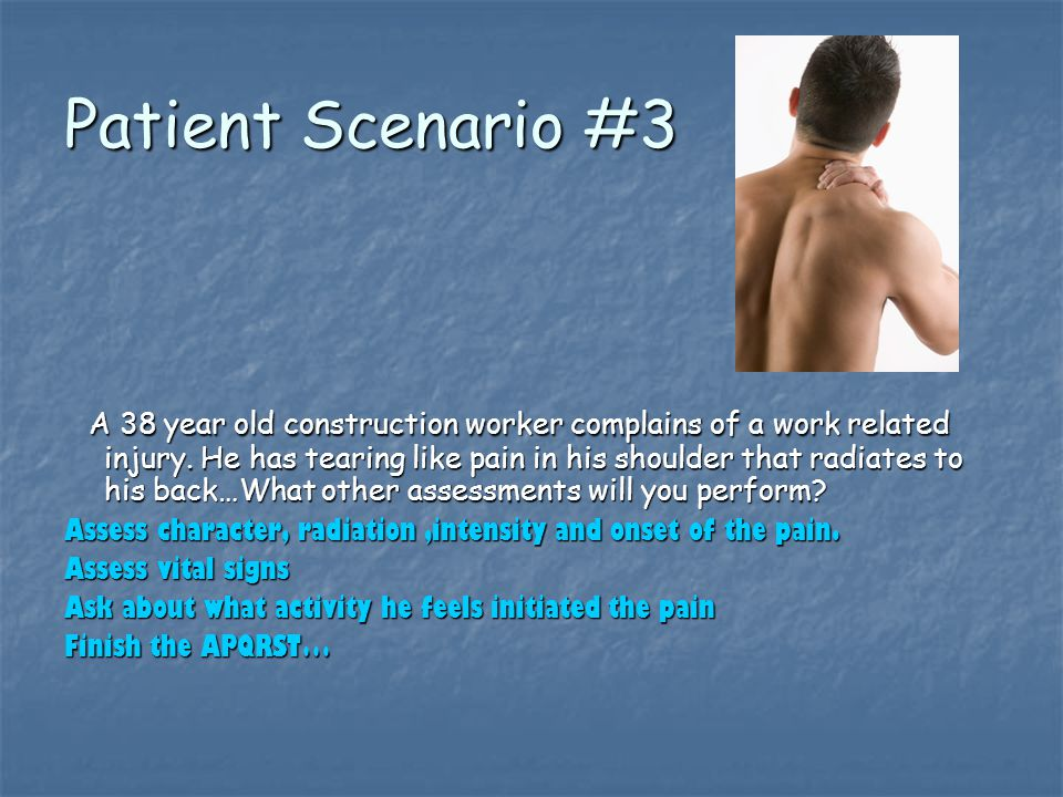 Patient Scenario #3 A 38 year old construction worker complains of a work related injury.