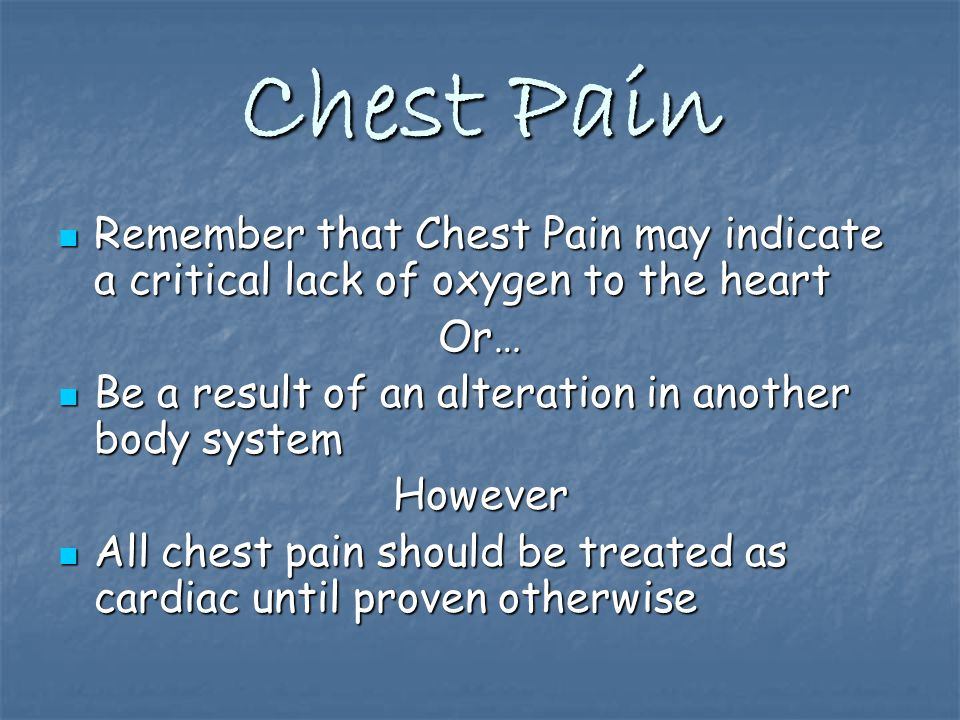 Chest Pain Remember that Chest Pain may indicate a critical lack of oxygen to the heart Remember that Chest Pain may indicate a critical lack of oxygen to the heartOr… Be a result of an alteration in another body system Be a result of an alteration in another body systemHowever All chest pain should be treated as cardiac until proven otherwise All chest pain should be treated as cardiac until proven otherwise