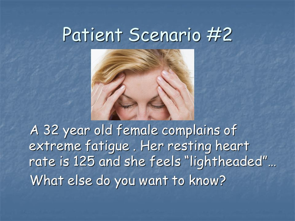 Patient Scenario #2 A 32 year old female complains of extreme fatigue.