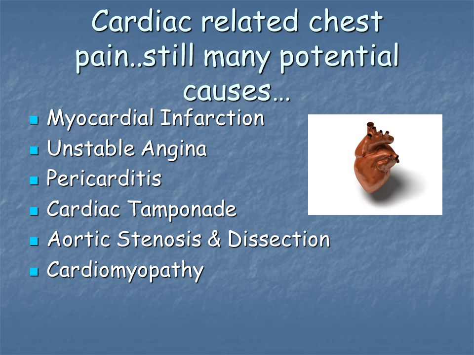 Cardiac related chest pain..still many potential causes… Myocardial Infarction Myocardial Infarction Unstable Angina Unstable Angina Pericarditis Pericarditis Cardiac Tamponade Cardiac Tamponade Aortic Stenosis & Dissection Aortic Stenosis & Dissection Cardiomyopathy Cardiomyopathy