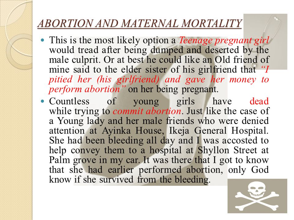 ABORTION AND MATERNAL MORTALITY This is the most likely option a Teenage pregnant girl would tread after being dumped and deserted by the male culprit.