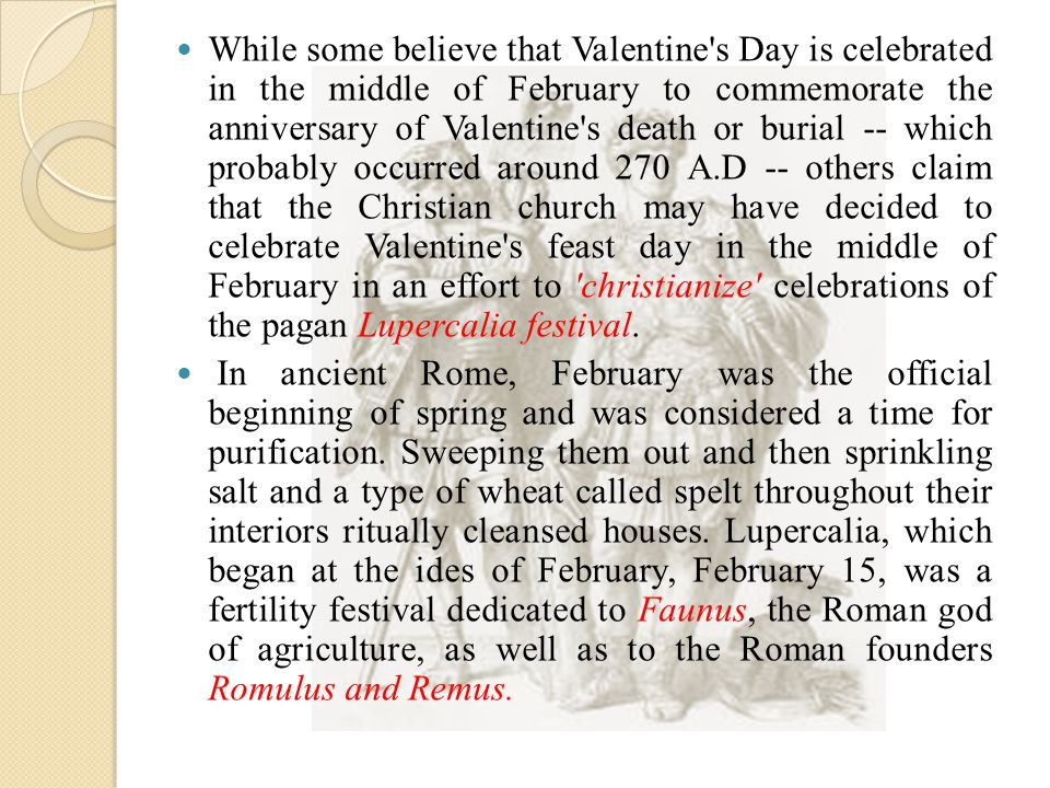 While some believe that Valentine s Day is celebrated in the middle of February to commemorate the anniversary of Valentine s death or burial -- which probably occurred around 270 A.D -- others claim that the Christian church may have decided to celebrate Valentine s feast day in the middle of February in an effort to christianize celebrations of the pagan Lupercalia festival.