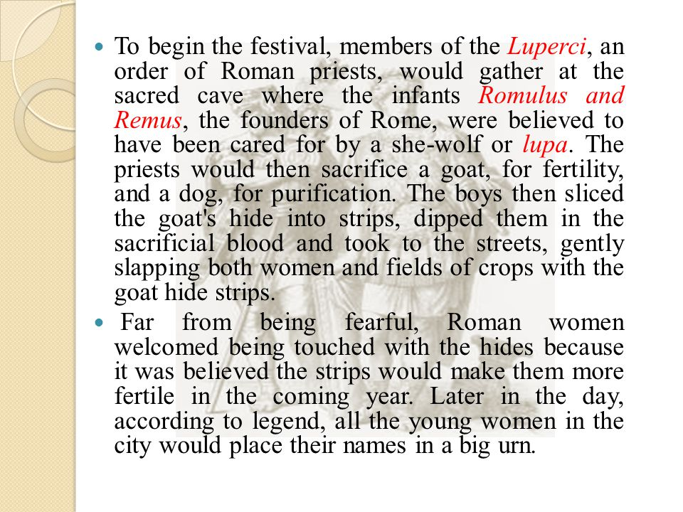 To begin the festival, members of the Luperci, an order of Roman priests, would gather at the sacred cave where the infants Romulus and Remus, the founders of Rome, were believed to have been cared for by a she-wolf or lupa.