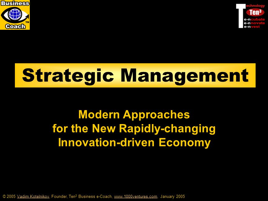 © 2005 Vadim Kotelnikov, Founder, Ten 3 Business e-Coach, www.1000ventures.com, January 2005Vadim Kotelnikovwww.1000ventures.com Strategic Management Modern Approaches for the New Rapidly-changing Innovation-driven Economy