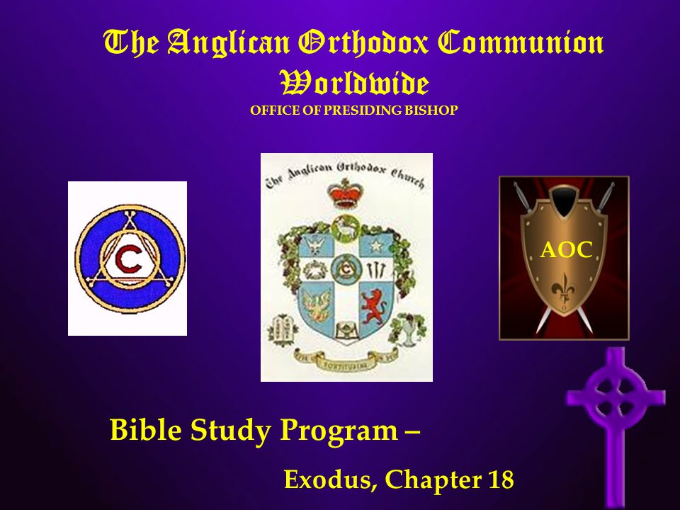The Anglican Orthodox Communion Worldwide OFFICE OF PRESIDING BISHOP AOC Bible Study Program – Exodus, Chapter 18
