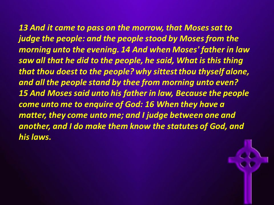 13 And it came to pass on the morrow, that Moses sat to judge the people: and the people stood by Moses from the morning unto the evening. 14 And when