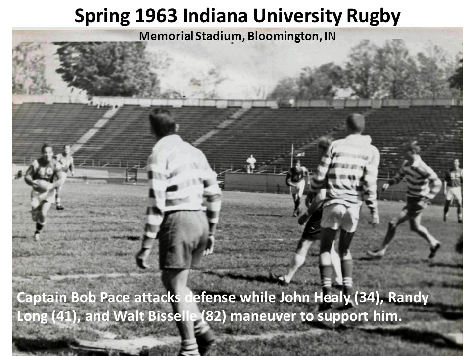 Spring 1963 Indiana University Rugby Memorial Stadium, Bloomington, IN Captain Bob Pace attacks defense while John Healy (34), Randy Long (41), and Walt Bisselle (82) maneuver to support him.
