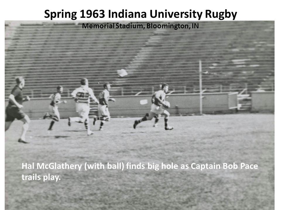 Spring 1963 Indiana University Rugby Memorial Stadium, Bloomington, IN Hal McGlathery (with ball) finds big hole as Captain Bob Pace trails play.