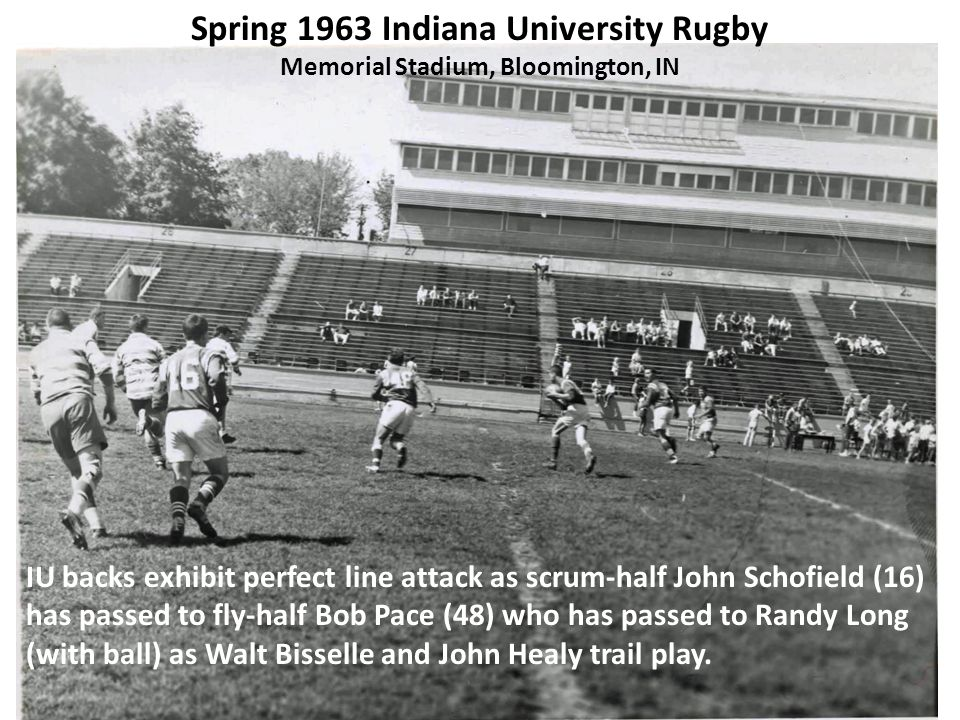 Spring 1963 Indiana University Rugby Memorial Stadium, Bloomington, IN IU backs exhibit perfect line attack as scrum-half John Schofield (16) has passed to fly-half Bob Pace (48) who has passed to Randy Long (with ball) as Walt Bisselle and John Healy trail play.