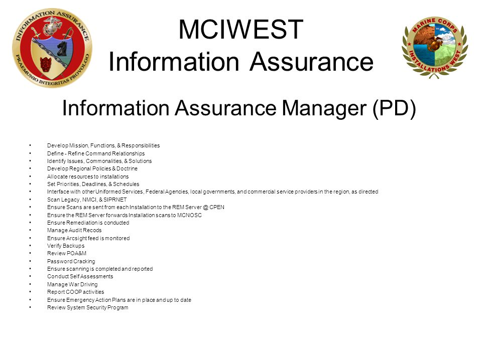 MCIWEST Information Assurance Information Assurance Manager (PD) Develop Mission, Functions, & Responsibilities Define - Refine Command Relationships Identify Issues, Commonalities, & Solutions Develop Regional Policies & Doctrine Allocate resources to installations Set Priorities, Deadlines, & Schedules Interface with other Uniformed Services, Federal Agencies, local governments, and commercial service providers in the region, as directed Scan Legacy, NMCI, & SIPRNET Ensure Scans are sent from each Installation to the REM Server @ CPEN Ensure the REM Server forwards Installation scans to MCNOSC Ensure Remediation is conducted Manage Audit Recods Ensure Arcsight feed is monitored Verify Backups Review POA&M Password Cracking Ensure scanning is completed and reported Conduct Self Assessments Manage War Driving Report COOP activities Ensure Emergency Action Plans are in place and up to date Review System Security Program