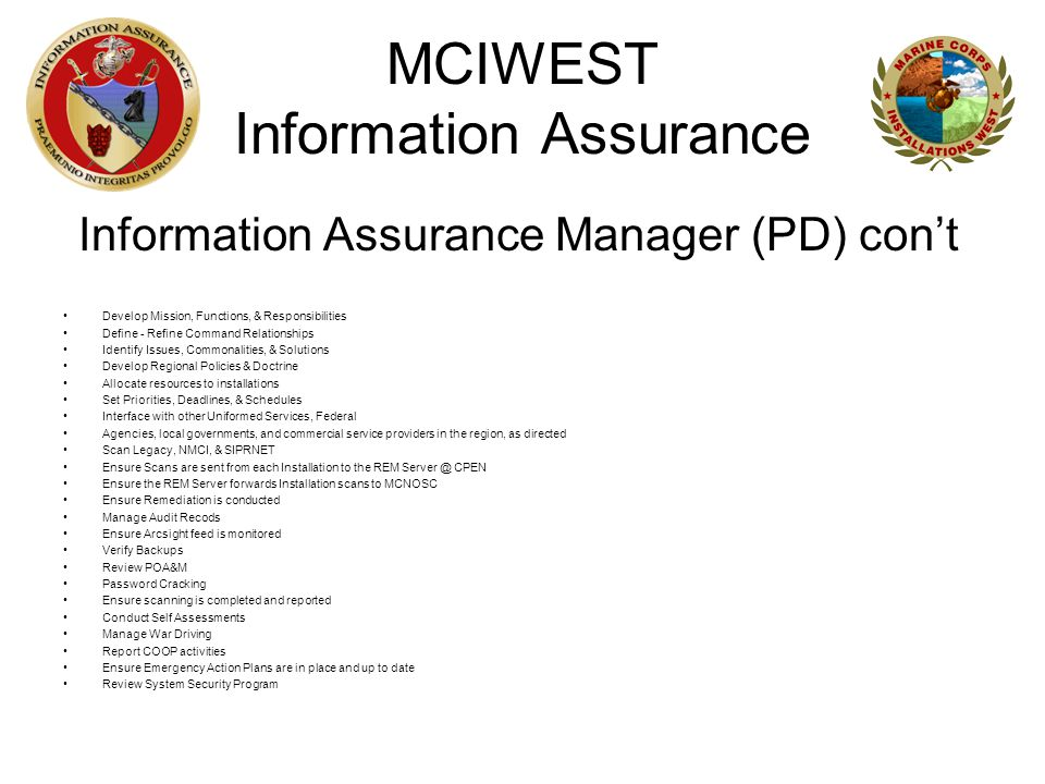MCIWEST Information Assurance Information Assurance Manager (PD) con't Develop Mission, Functions, & Responsibilities Define - Refine Command Relationships Identify Issues, Commonalities, & Solutions Develop Regional Policies & Doctrine Allocate resources to installations Set Priorities, Deadlines, & Schedules Interface with other Uniformed Services, Federal Agencies, local governments, and commercial service providers in the region, as directed Scan Legacy, NMCI, & SIPRNET Ensure Scans are sent from each Installation to the REM Server @ CPEN Ensure the REM Server forwards Installation scans to MCNOSC Ensure Remediation is conducted Manage Audit Recods Ensure Arcsight feed is monitored Verify Backups Review POA&M Password Cracking Ensure scanning is completed and reported Conduct Self Assessments Manage War Driving Report COOP activities Ensure Emergency Action Plans are in place and up to date Review System Security Program