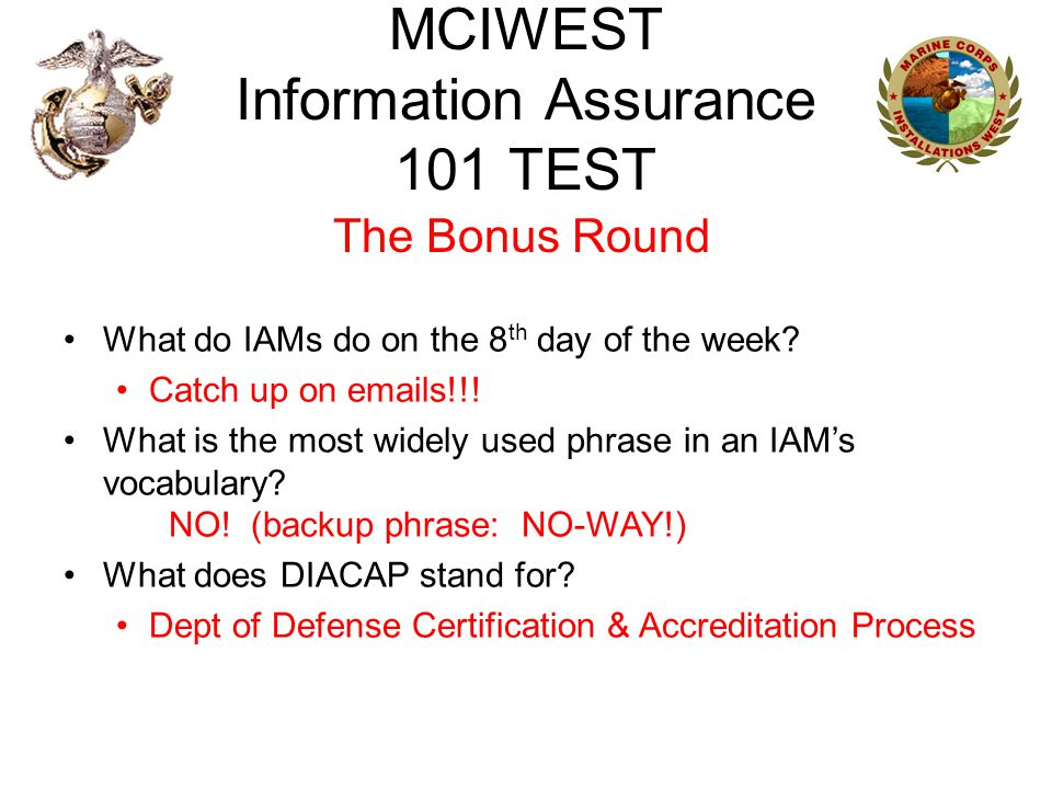 MCIWEST Information Assurance 101 TEST The Bonus Round What do IAMs do on the 8 th day of the week? Catch up on emails!!! What is the most widely used