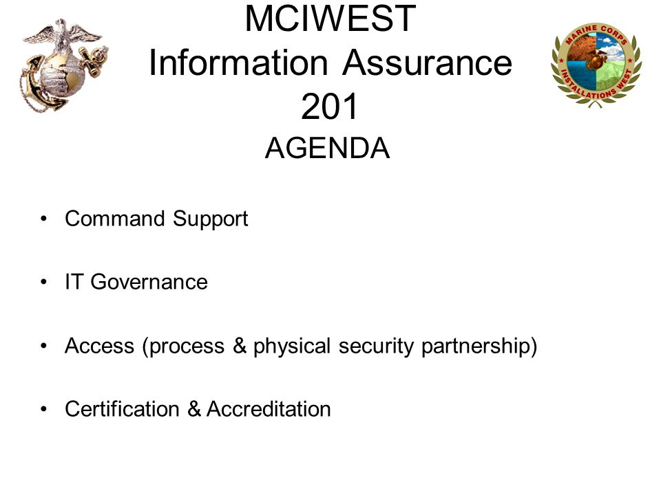 MCIWEST Information Assurance 201 AGENDA Command Support IT Governance Access (process & physical security partnership) Certification & Accreditation