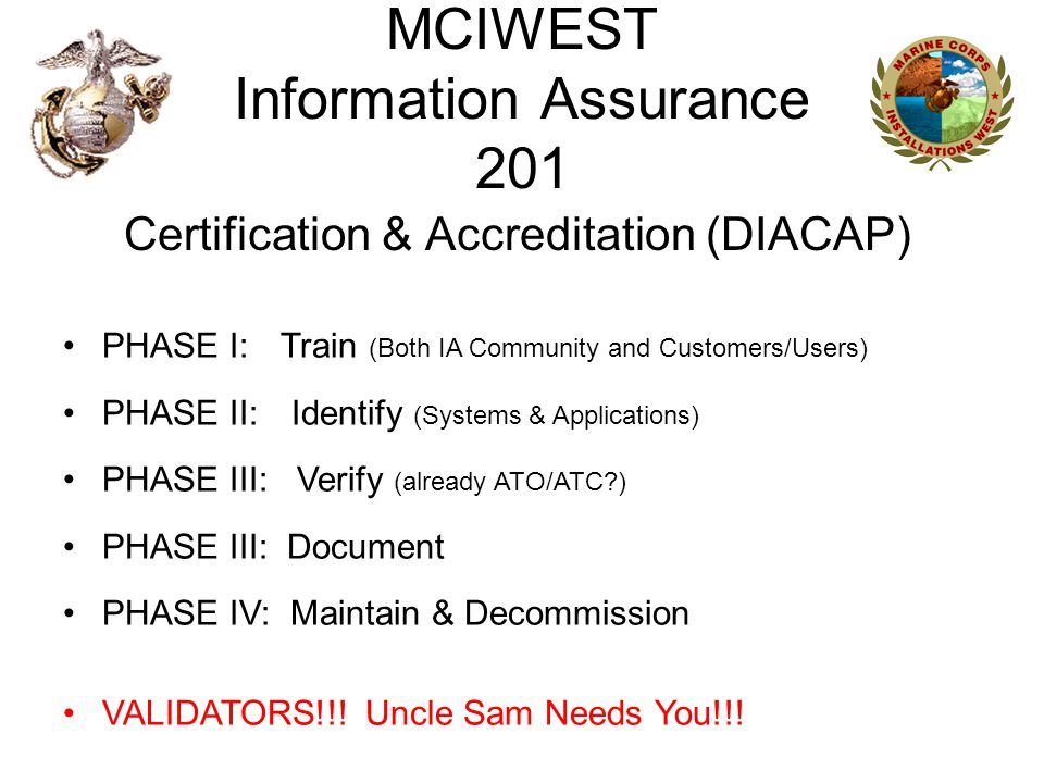 MCIWEST Information Assurance 201 Certification & Accreditation (DIACAP) PHASE I: Train (Both IA Community and Customers/Users) PHASE II: Identify (Systems & Applications) PHASE III: Verify (already ATO/ATC?) PHASE III: Document PHASE IV: Maintain & Decommission VALIDATORS!!.