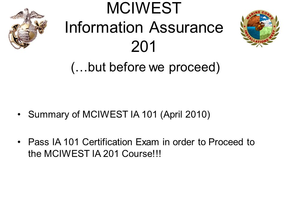 MCIWEST Information Assurance 201 (…but before we proceed) Summary of MCIWEST IA 101 (April 2010) Pass IA 101 Certification Exam in order to Proceed t