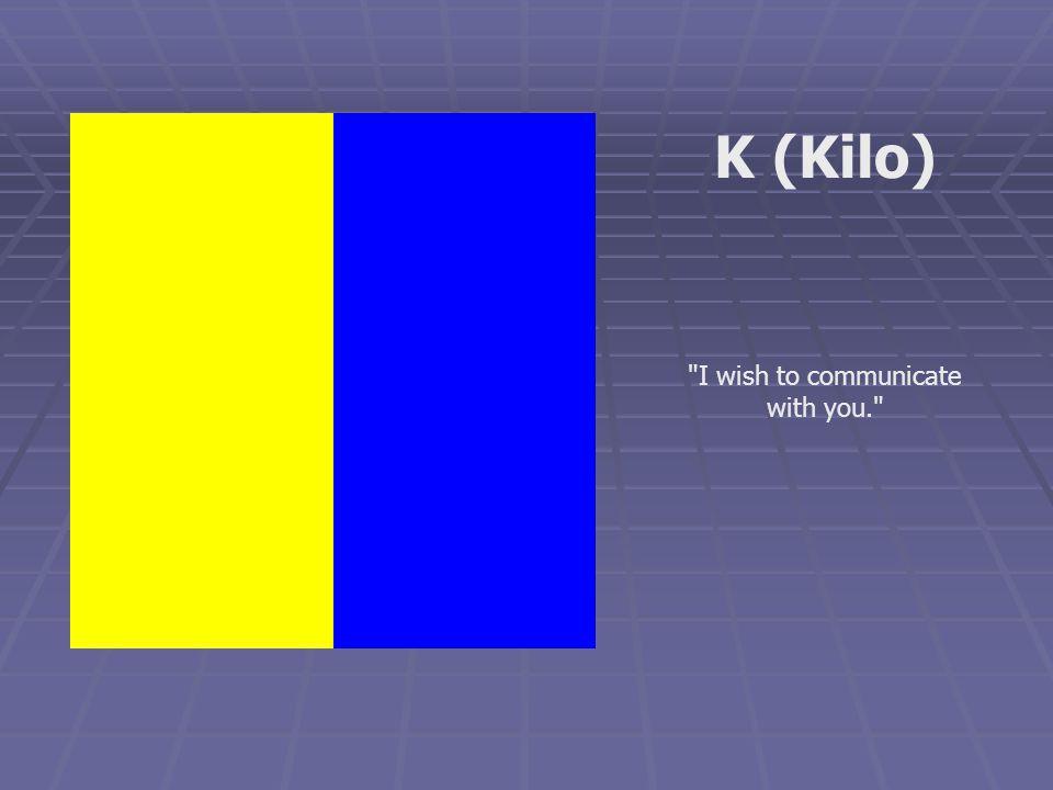 I wish to communicate with you. K (Kilo)