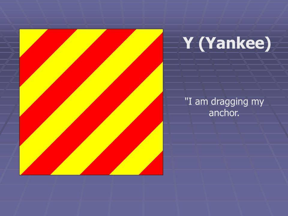 I am dragging my anchor. Y (Yankee)